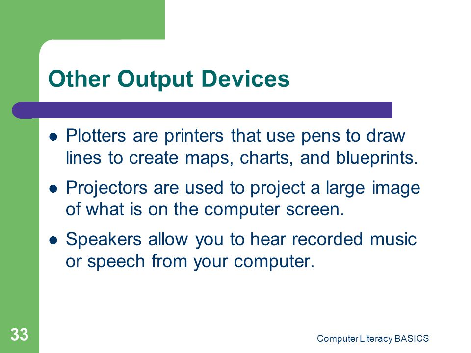 Computer Literacy BASICS 33 Other Output Devices Plotters are printers that use pens to draw lines to create maps, charts, and blueprints.