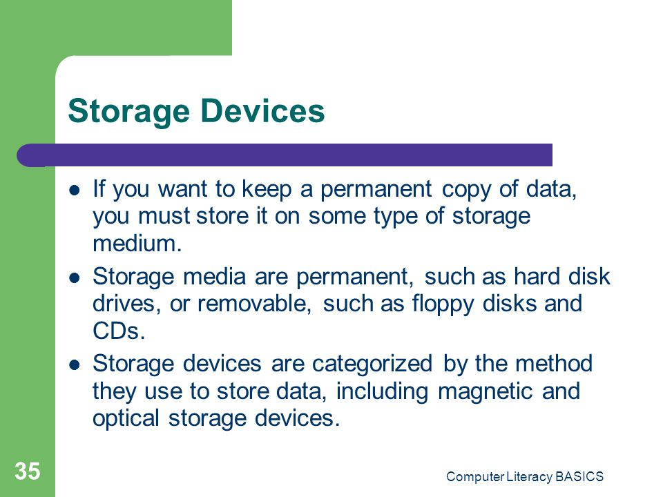 Computer Literacy BASICS 35 Storage Devices If you want to keep a permanent copy of data, you must store it on some type of storage medium.