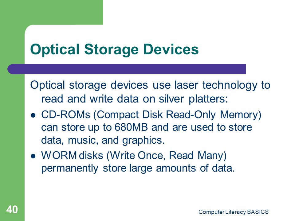 Computer Literacy BASICS 40 Optical Storage Devices Optical storage devices use laser technology to read and write data on silver platters: CD-ROMs (Compact Disk Read-Only Memory) can store up to 680MB and are used to store data, music, and graphics.