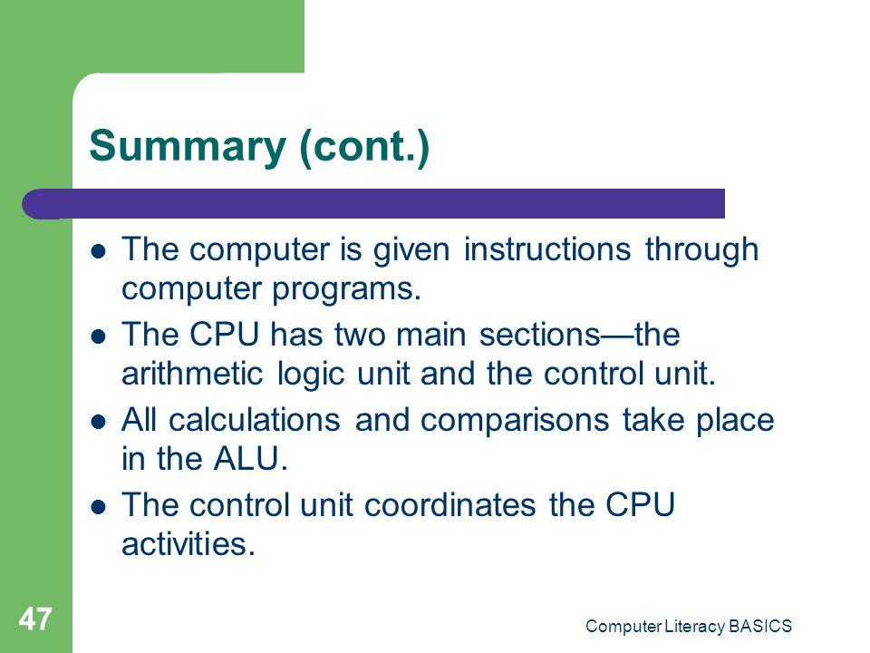 Computer Literacy BASICS 47 Summary (cont.) The computer is given instructions through computer programs.