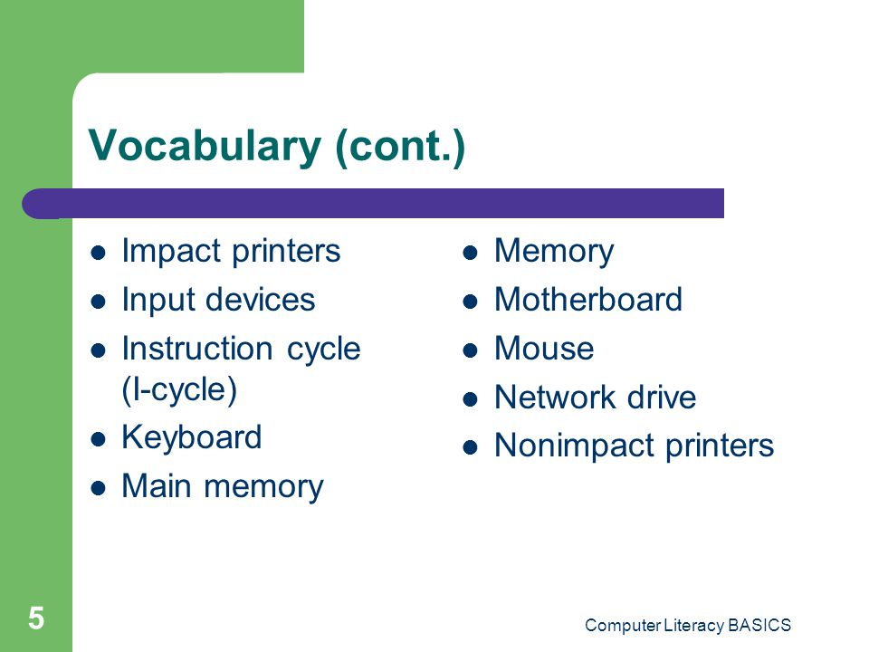 Computer Literacy BASICS 5 Vocabulary (cont.) Impact printers Input devices Instruction cycle (I-cycle) Keyboard Main memory Memory Motherboard Mouse Network drive Nonimpact printers