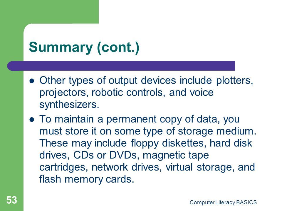 Computer Literacy BASICS 53 Summary (cont.) Other types of output devices include plotters, projectors, robotic controls, and voice synthesizers.
