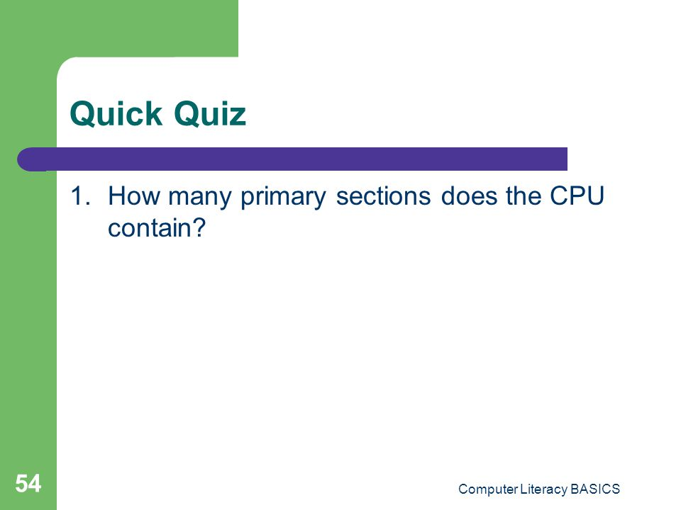 Quick Quiz 1.How many primary sections does the CPU contain? Computer Literacy BASICS 54
