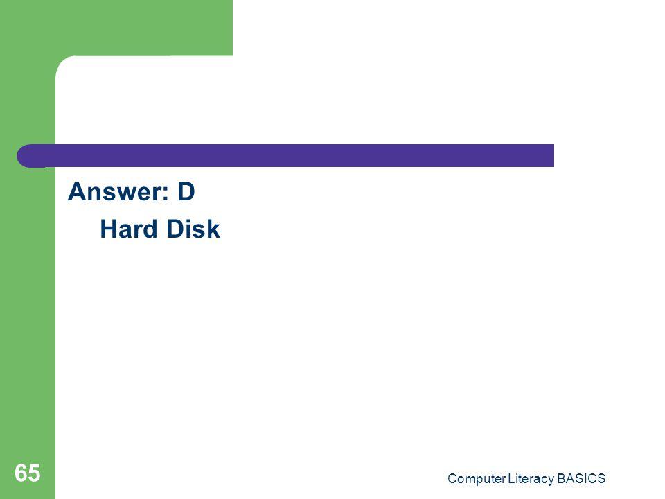 Answer: D Hard Disk Computer Literacy BASICS 65