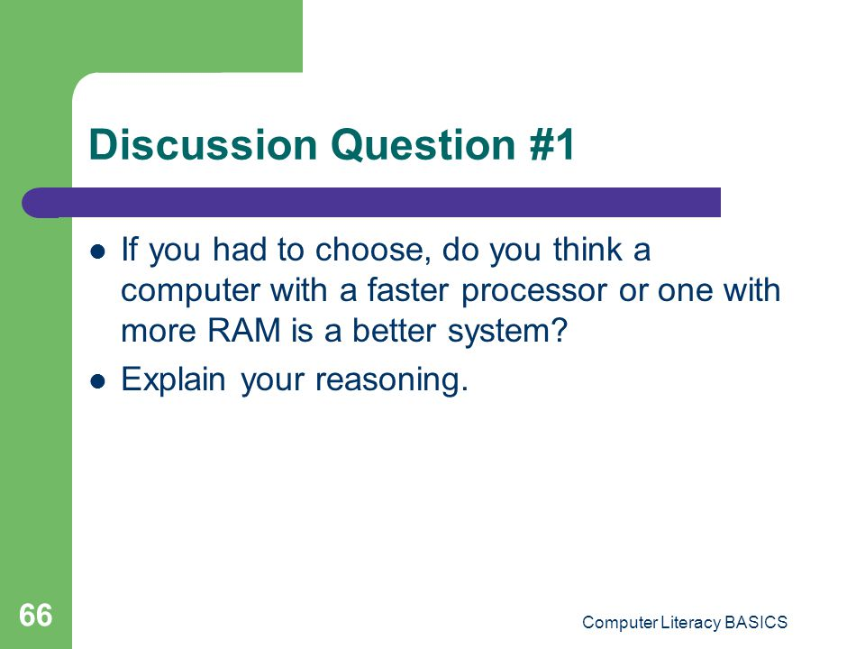Discussion Question #1 If you had to choose, do you think a computer with a faster processor or one with more RAM is a better system.