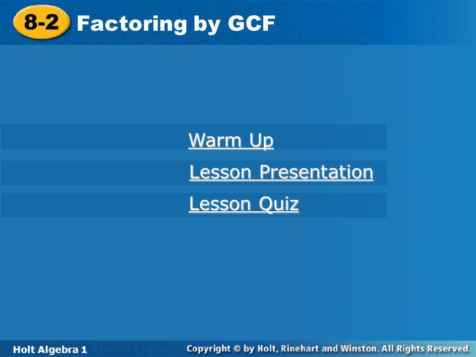 Holt Algebra 1 8-2 Factoring by GCF 8-2 Factoring by GCF Holt Algebra 1 Warm Up Warm Up Lesson Presentation Lesson Presentation Lesson Quiz Lesson Qui
