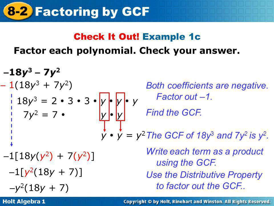 Holt Algebra 1 8-2 Factoring by GCF Check It Out! Example 1c Factor each polynomial. Check your answer. – 18y 3 – 7y 2 – 1(18y 3 + 7y 2 ) Both coeffic