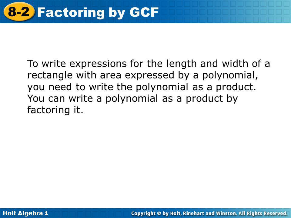 Holt Algebra 1 8-2 Factoring by GCF To write expressions for the length and width of a rectangle with area expressed by a polynomial, you need to writ