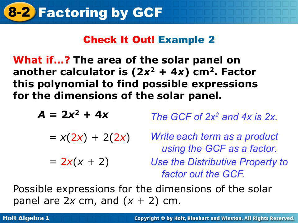 Holt Algebra 1 8-2 Factoring by GCF Check It Out! Example 2 What if…? The area of the solar panel on another calculator is (2x 2 + 4x) cm 2. Factor th