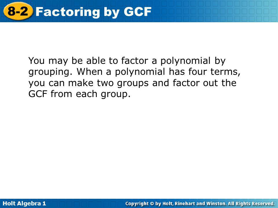 Holt Algebra 1 8-2 Factoring by GCF You may be able to factor a polynomial by grouping. When a polynomial has four terms, you can make two groups and