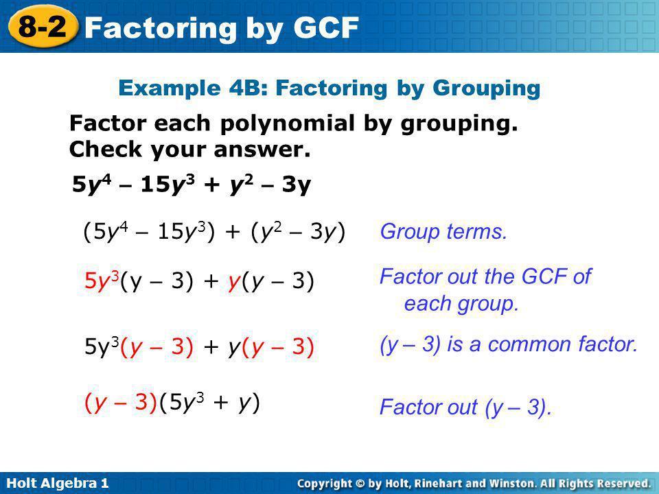 Holt Algebra 1 8-2 Factoring by GCF Example 4B: Factoring by Grouping Factor each polynomial by grouping. Check your answer. 5y 4 – 15y 3 + y 2 – 3y (