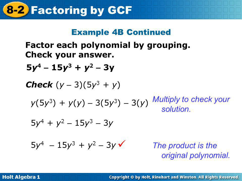 Holt Algebra 1 8-2 Factoring by GCF Example 4B Continued Factor each polynomial by grouping. Check your answer. 5y 4 – 15y 3 + y 2 – 3y Check (y – 3)(