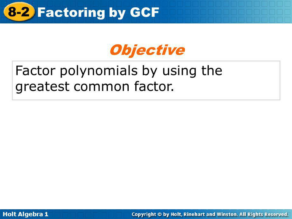 Holt Algebra 1 8-2 Factoring by GCF Factor polynomials by using the greatest common factor. Objective