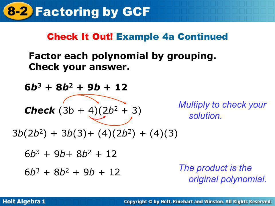 Holt Algebra 1 8-2 Factoring by GCF Check It Out! Example 4a Continued Factor each polynomial by grouping. Check your answer. 6b 3 + 8b 2 + 9b + 12 Ch