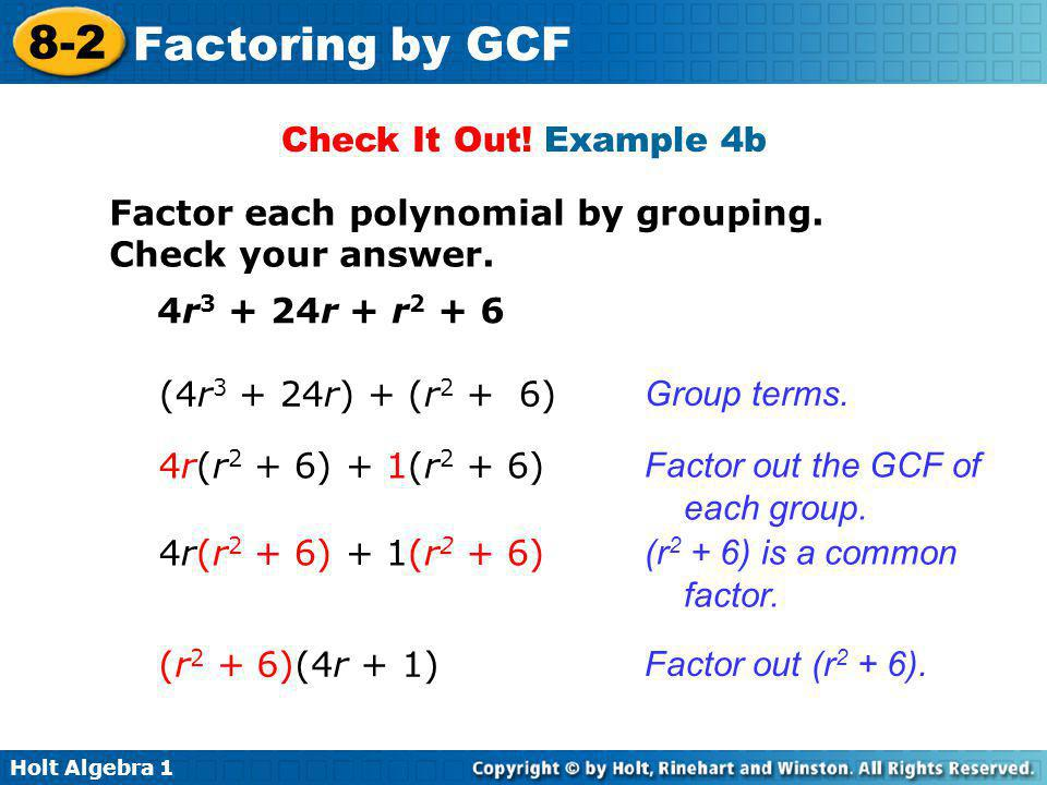 Holt Algebra 1 8-2 Factoring by GCF Check It Out! Example 4b Factor each polynomial by grouping. Check your answer. 4r 3 + 24r + r 2 + 6 (4r 3 + 24r)