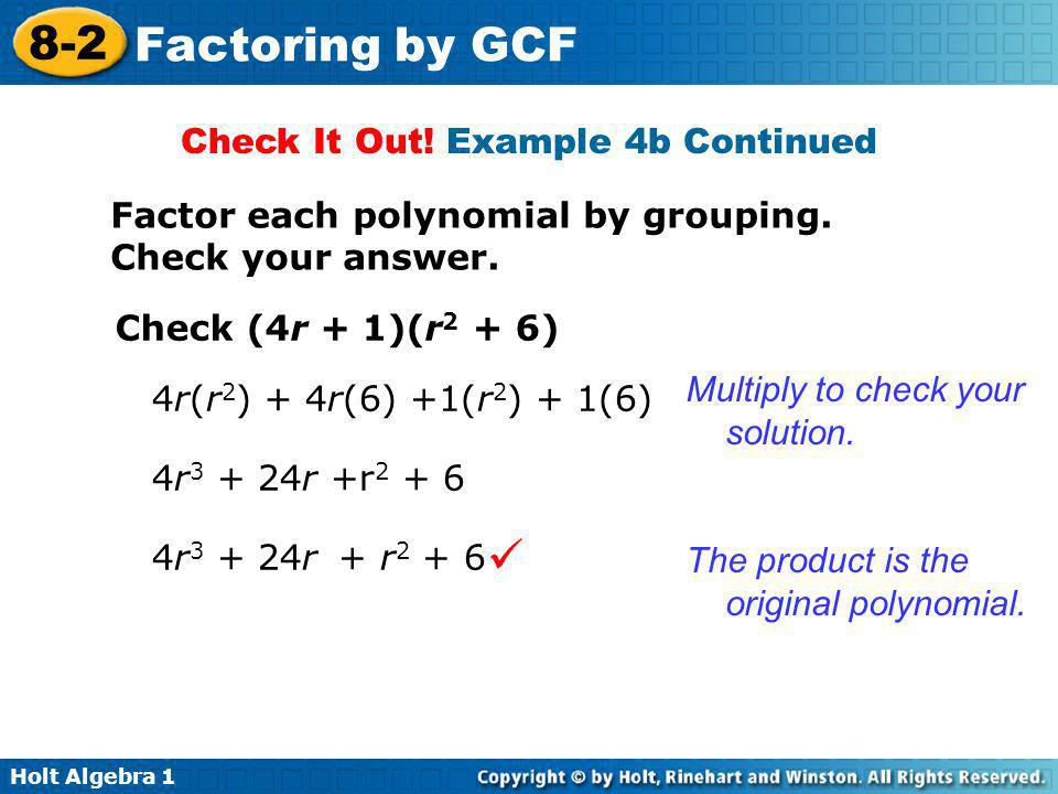 Holt Algebra 1 8-2 Factoring by GCF Check It Out! Example 4b Continued Factor each polynomial by grouping. Check your answer. Check (4r + 1)(r 2 + 6)
