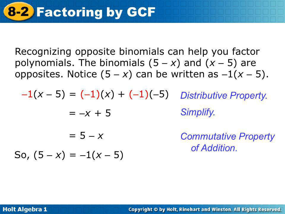 Holt Algebra 1 8-2 Factoring by GCF Recognizing opposite binomials can help you factor polynomials. The binomials (5 – x) and (x – 5) are opposites. N