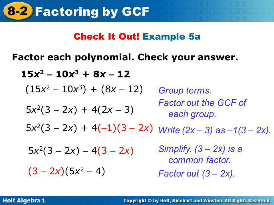 Holt Algebra 1 8-2 Factoring by GCF Check It Out! Example 5a Factor each polynomial. Check your answer. 15x 2 – 10x 3 + 8x – 12 (15x 2 – 10x 3 ) + (8x