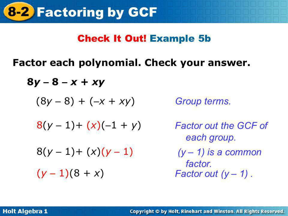 Holt Algebra 1 8-2 Factoring by GCF Check It Out! Example 5b Factor each polynomial. Check your answer. 8y – 8 – x + xy (8y – 8) + ( – x + xy) 8(y – 1