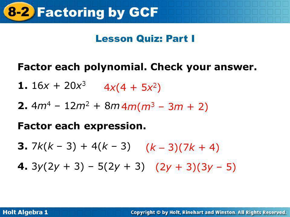 Holt Algebra 1 8-2 Factoring by GCF Lesson Quiz: Part I Factor each polynomial. Check your answer. 1. 16x + 20x 3 2. 4m 4 – 12m 2 + 8m Factor each exp