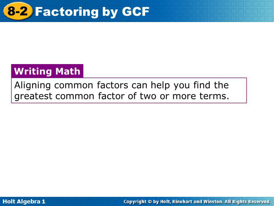 Holt Algebra 1 8-2 Factoring by GCF Aligning common factors can help you find the greatest common factor of two or more terms. Writing Math