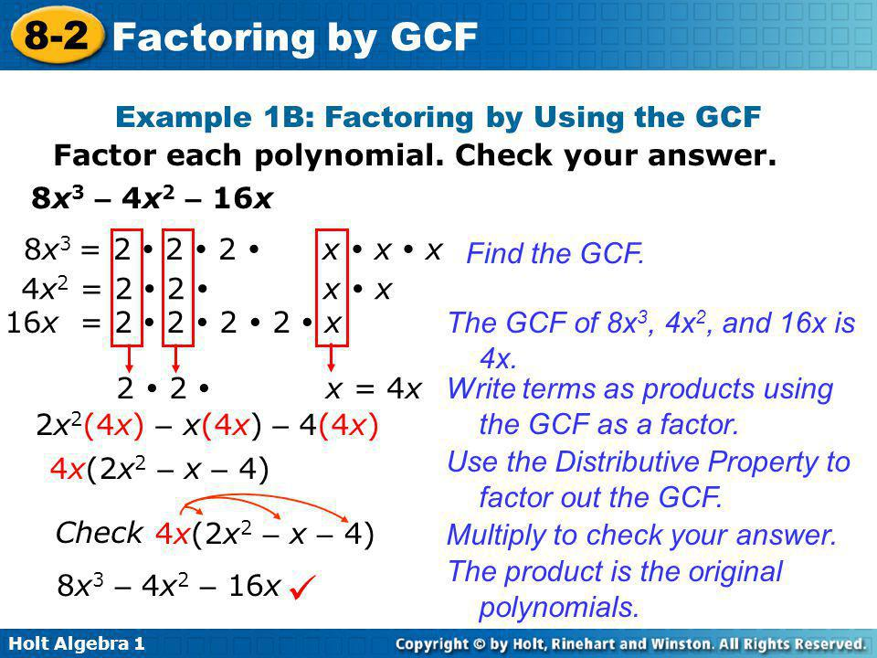 Holt Algebra 1 8-2 Factoring by GCF Example 1B: Factoring by Using the GCF Factor each polynomial. Check your answer. 8x 3 – 4x 2 – 16x 2x 2 (4x) – x(