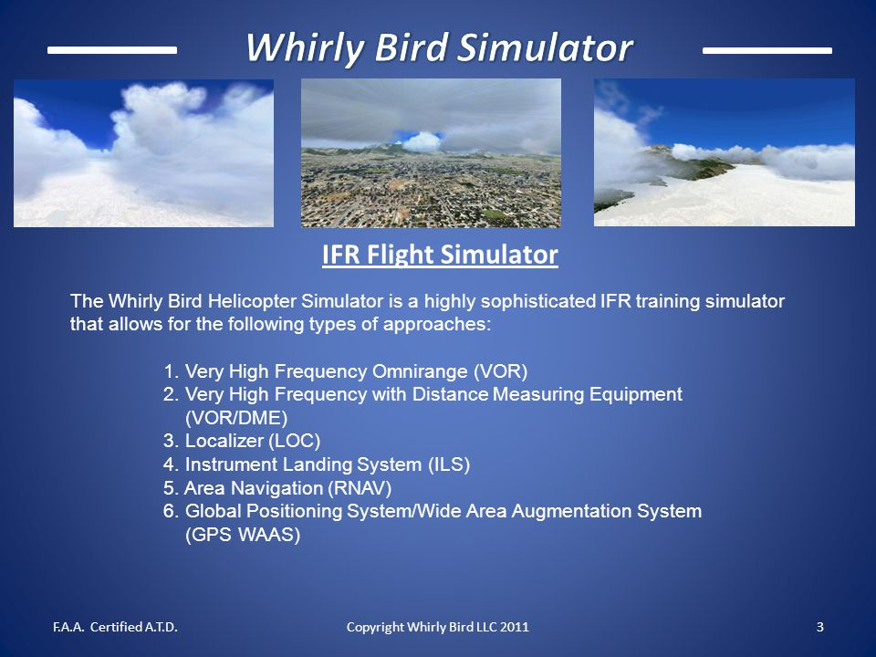 IFR Flight Simulator The Whirly Bird Helicopter Simulator is a highly sophisticated IFR training simulator that allows for the following types of appr