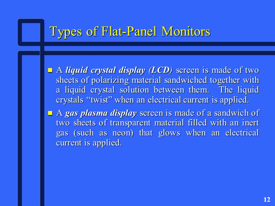 12 Types of Flat-Panel Monitors n A liquid crystal display (LCD) screen is made of two sheets of polarizing material sandwiched together with a liquid crystal solution between them.