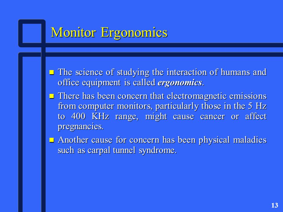 13 Monitor Ergonomics n The science of studying the interaction of humans and office equipment is called ergonomics.