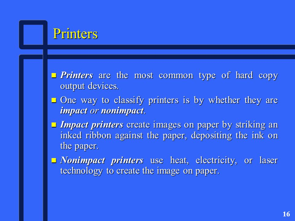 16 Printers n Printers are the most common type of hard copy output devices.