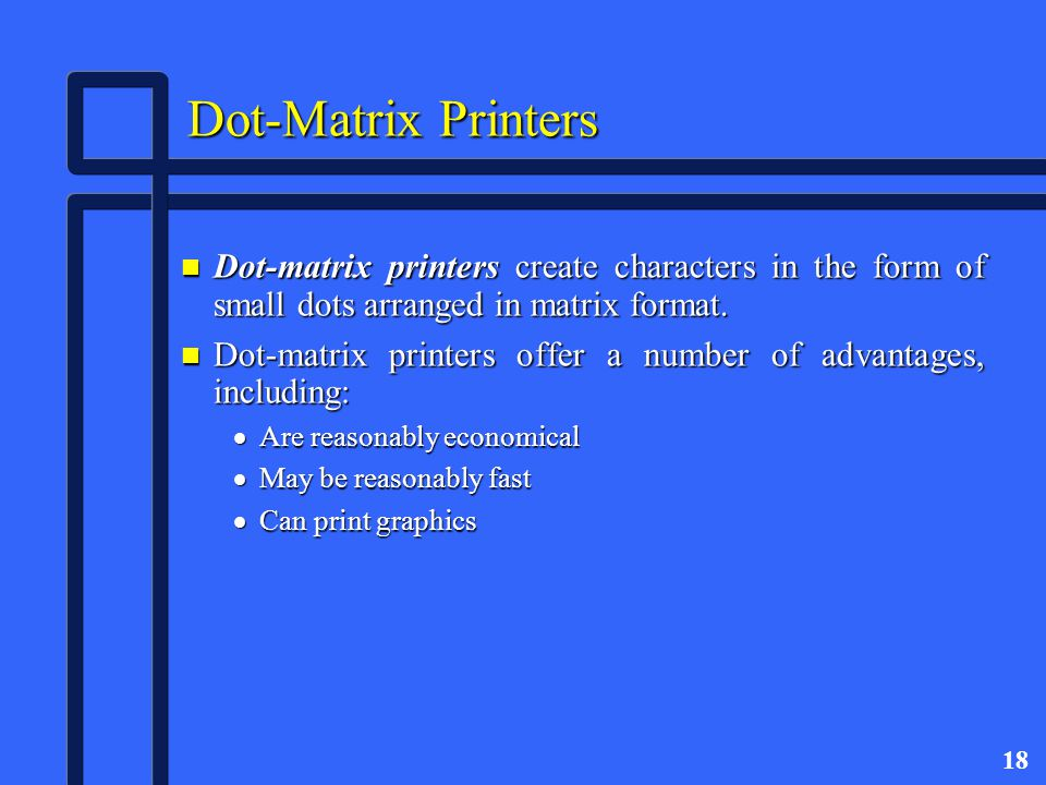 18 Dot-Matrix Printers n Dot-matrix printers create characters in the form of small dots arranged in matrix format.