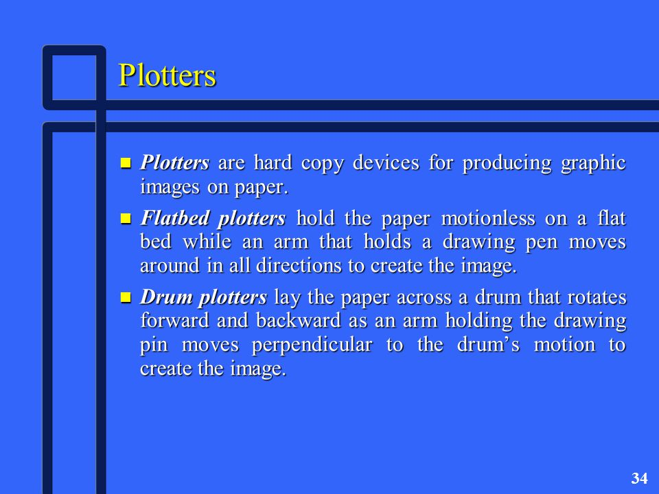 34 Plotters n Plotters are hard copy devices for producing graphic images on paper.
