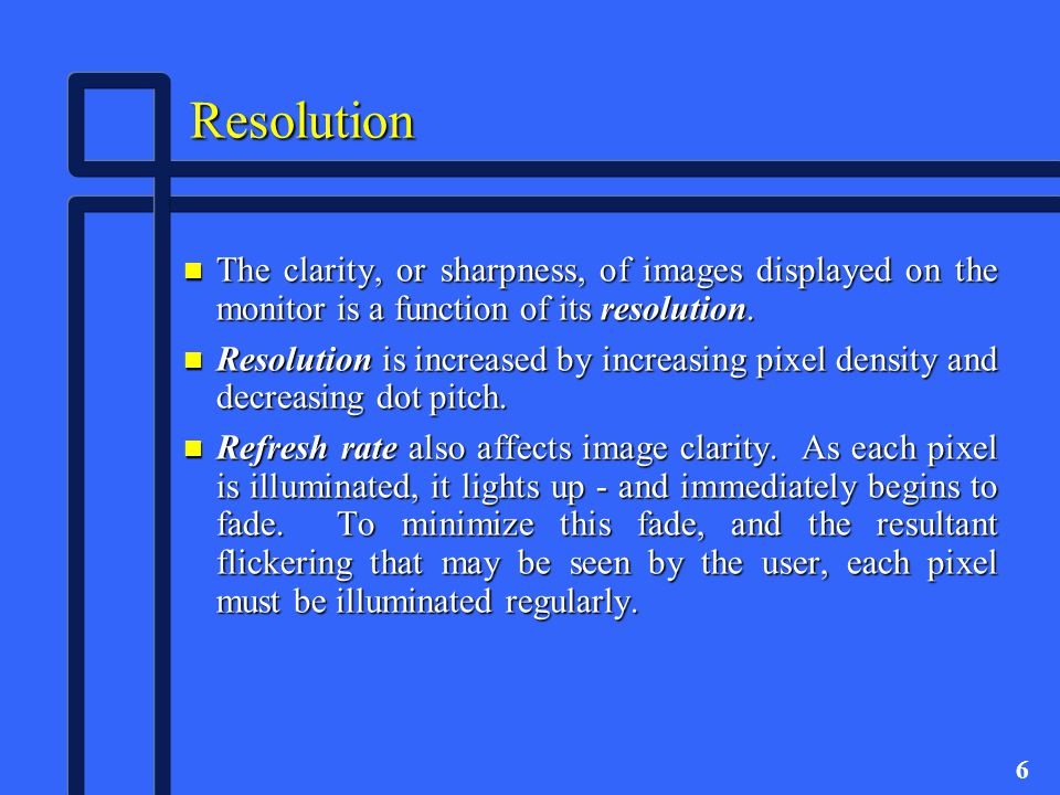 6 Resolution n The clarity, or sharpness, of images displayed on the monitor is a function of its resolution.