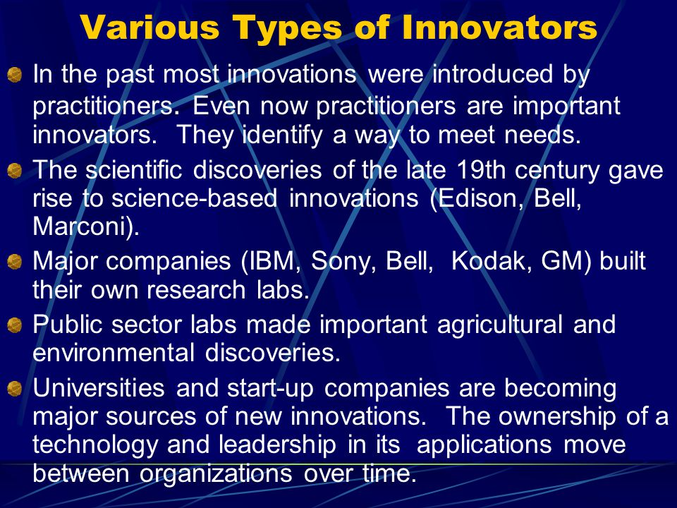 Various Types of Innovators In the past most innovations were introduced by practitioners. Even now practitioners are important innovators. They ident
