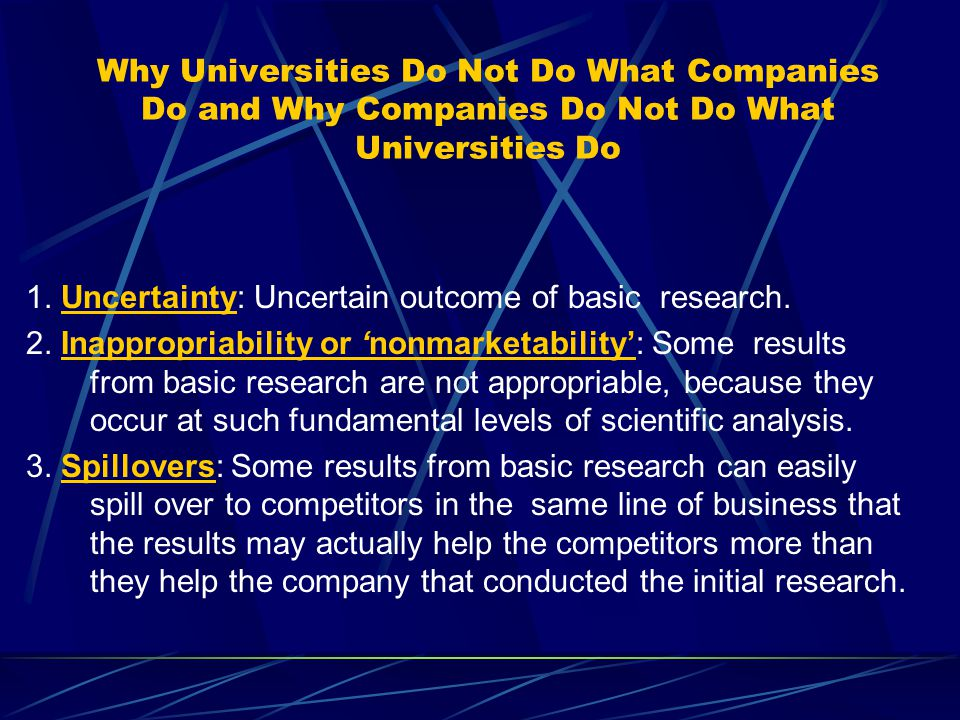 Why Universities Do Not Do What Companies Do and Why Companies Do Not Do What Universities Do 1. Uncertainty: Uncertain outcome of basic research. 2.