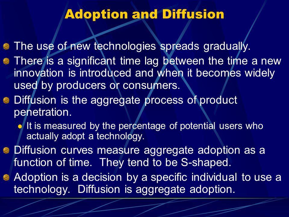 Adoption and Diffusion The use of new technologies spreads gradually. There is a significant time lag between the time a new innovation is introduced