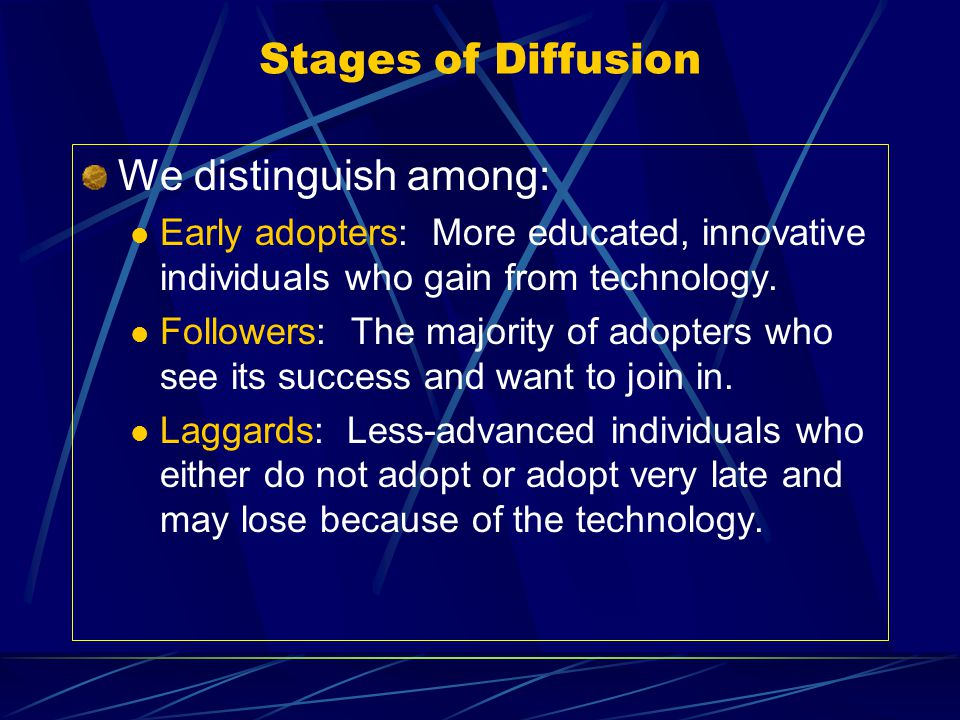 Stages of Diffusion We distinguish among: Early adopters: More educated, innovative individuals who gain from technology. Followers: The majority of a