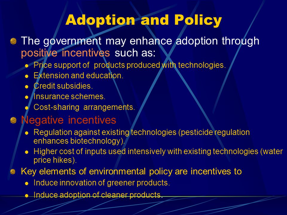 Adoption and Policy The government may enhance adoption through positive incentives such as: Price support of products produced with technologies. Ext