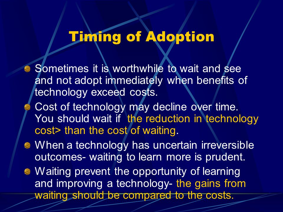 Timing of Adoption Sometimes it is worthwhile to wait and see and not adopt immediately when benefits of technology exceed costs. Cost of technology m