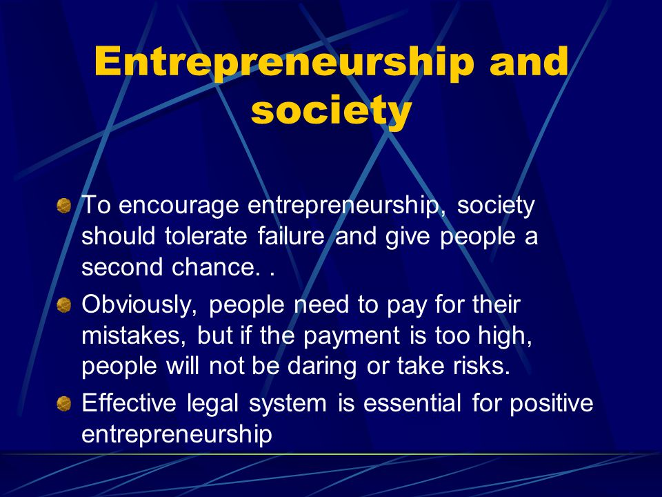 Entrepreneurship and society To encourage entrepreneurship, society should tolerate failure and give people a second chance.. Obviously, people need t
