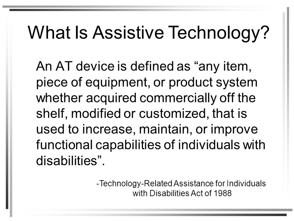 An AT device is defined as any item, piece of equipment, or product system whether acquired commercially off the shelf, modified or customized, that is used to increase, maintain, or improve functional capabilities of individuals with disabilities.