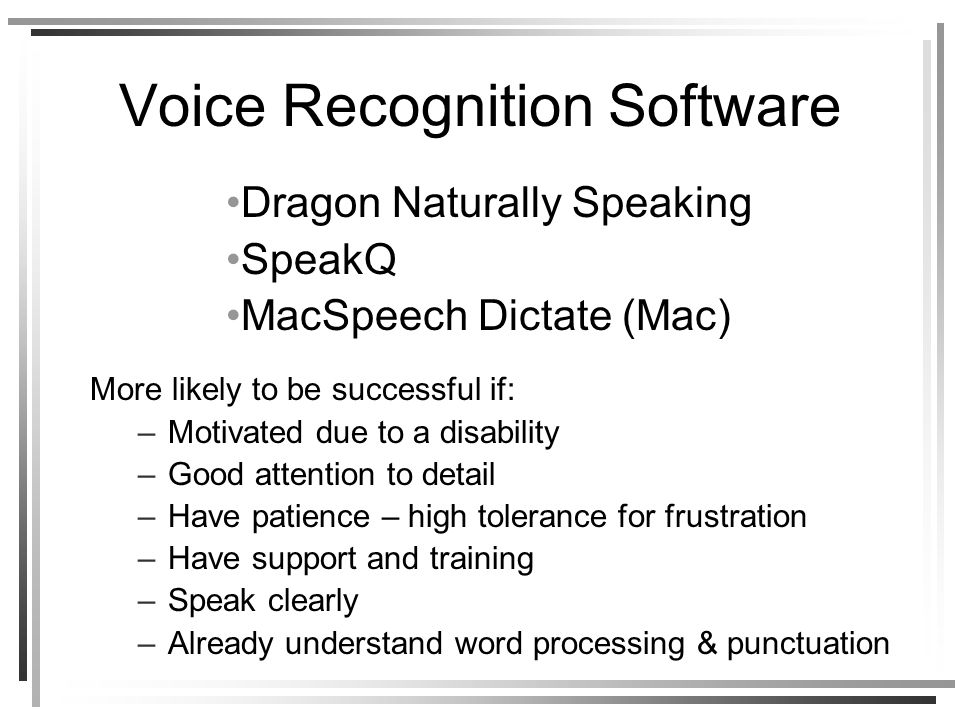 Voice Recognition Software More likely to be successful if: –Motivated due to a disability –Good attention to detail –Have patience – high tolerance for frustration –Have support and training –Speak clearly –Already understand word processing & punctuation Dragon Naturally Speaking SpeakQ MacSpeech Dictate (Mac)