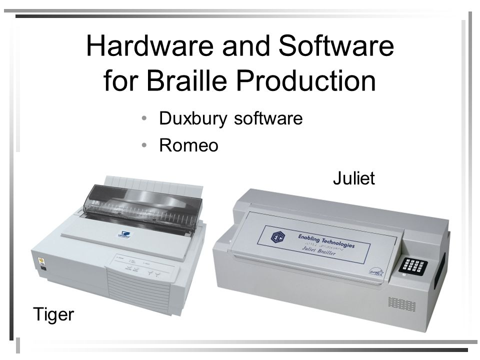 Hardware and Software for Braille Production Duxbury software Romeo Tiger Juliet