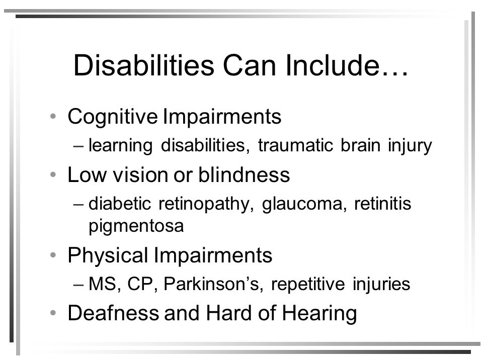 Disabilities Can Include… Cognitive Impairments –learning disabilities, traumatic brain injury Low vision or blindness –diabetic retinopathy, glaucoma, retinitis pigmentosa Physical Impairments –MS, CP, Parkinsons, repetitive injuries Deafness and Hard of Hearing