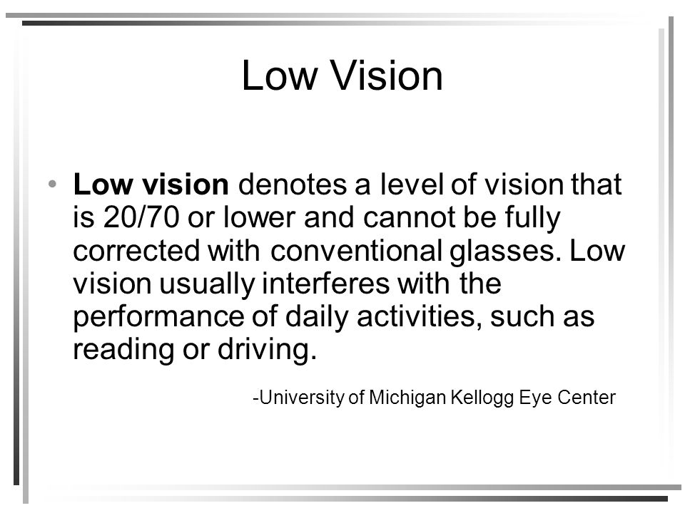 Low Vision Low vision denotes a level of vision that is 20/70 or lower and cannot be fully corrected with conventional glasses.