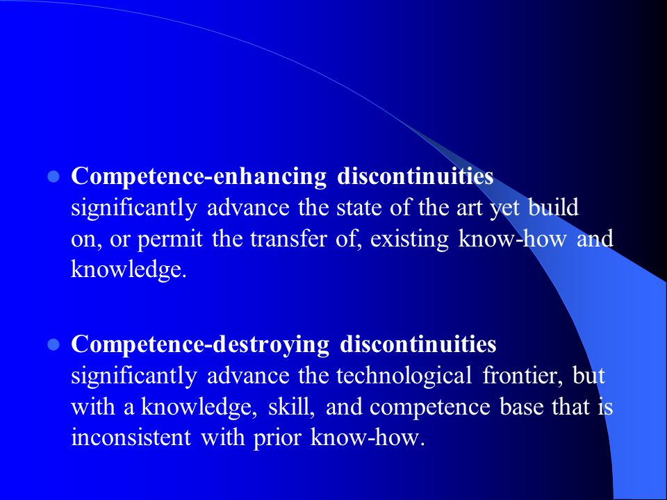 Competence-enhancing discontinuities significantly advance the state of the art yet build on, or permit the transfer of, existing know-how and knowled