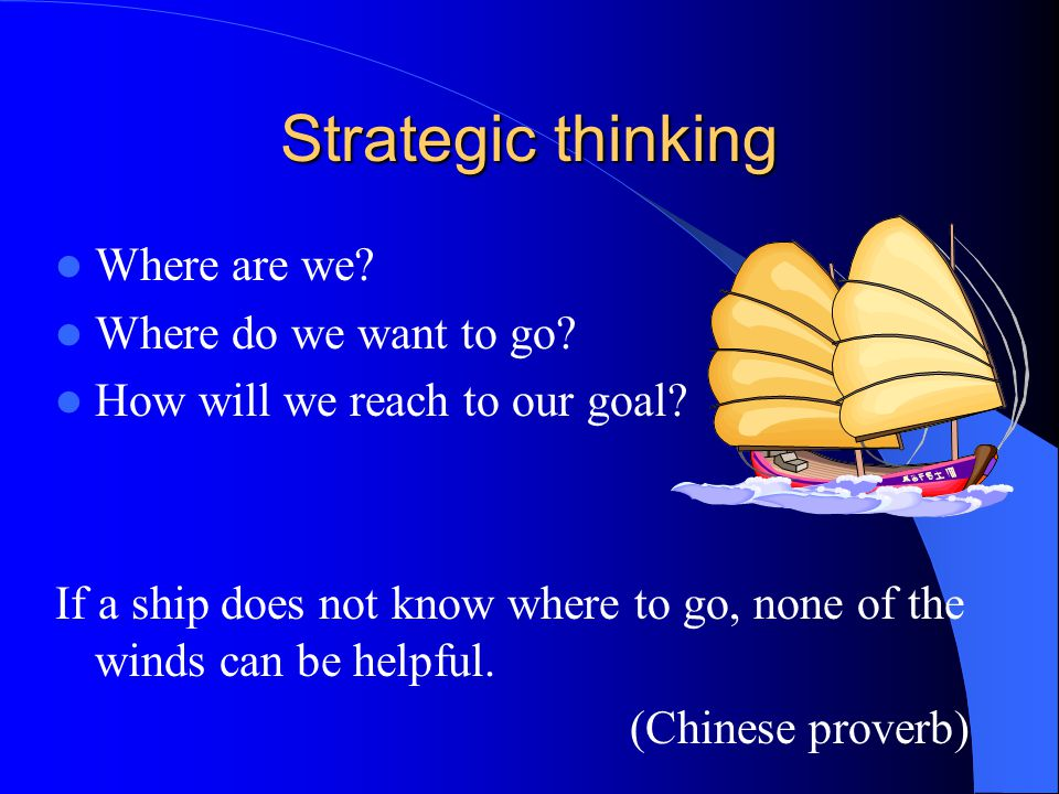 Strategic thinking Where are we? Where do we want to go? How will we reach to our goal? If a ship does not know where to go, none of the winds can be