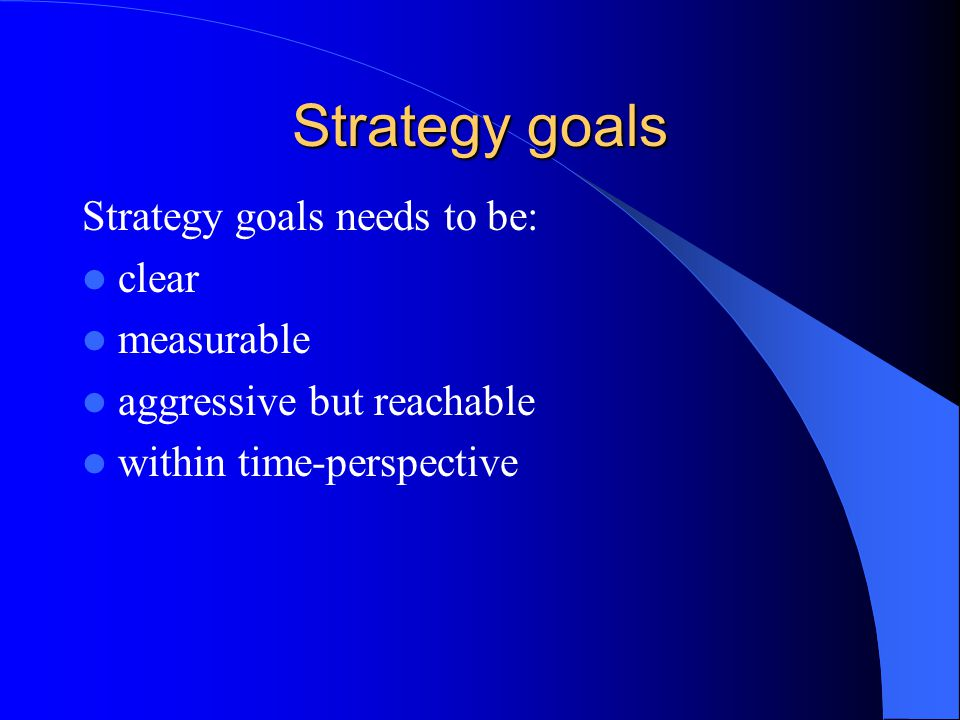 Strategy goals Strategy goals needs to be: clear measurable aggressive but reachable within time-perspective