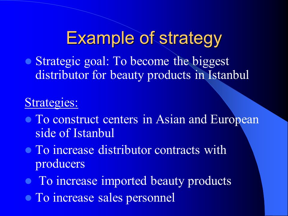 Example of strategy Strategic goal: To become the biggest distributor for beauty products in Istanbul Strategies: To construct centers in Asian and Eu