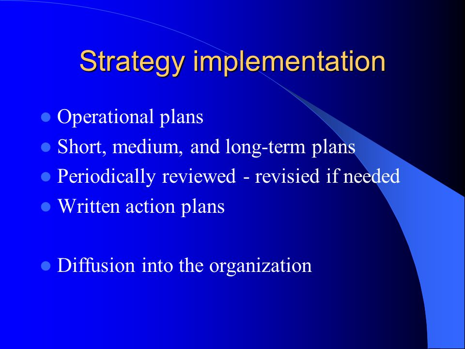Strategy implementation Operational plans Short, medium, and long-term plans Periodically reviewed - revisied if needed Written action plans Diffusion